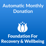 Make an easy, automatic monthly recurring donation to the Foundation for Recovery and Wellbeing